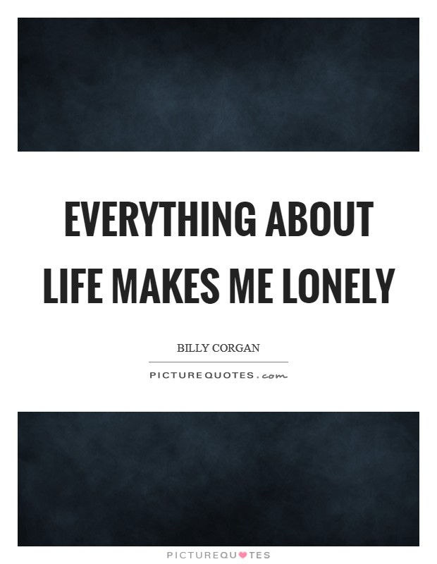 Everything about life makes me lonely Picture Quote #1