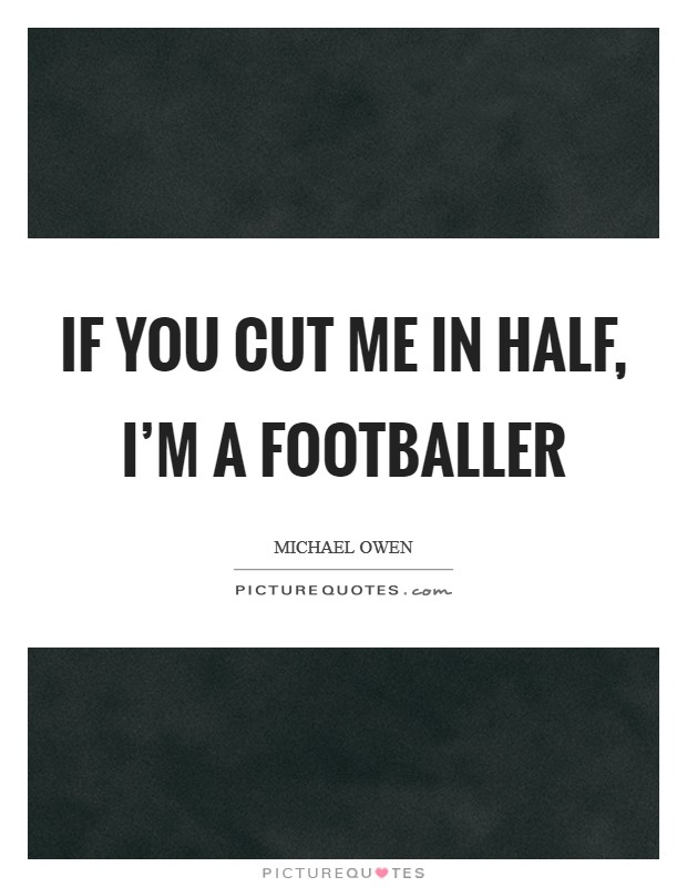 If you cut me in half, I'm a footballer Picture Quote #1
