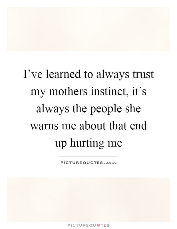 I've learned to always trust my mothers instinct, it's always the people she warns me about that end up hurting me Picture Quote #1