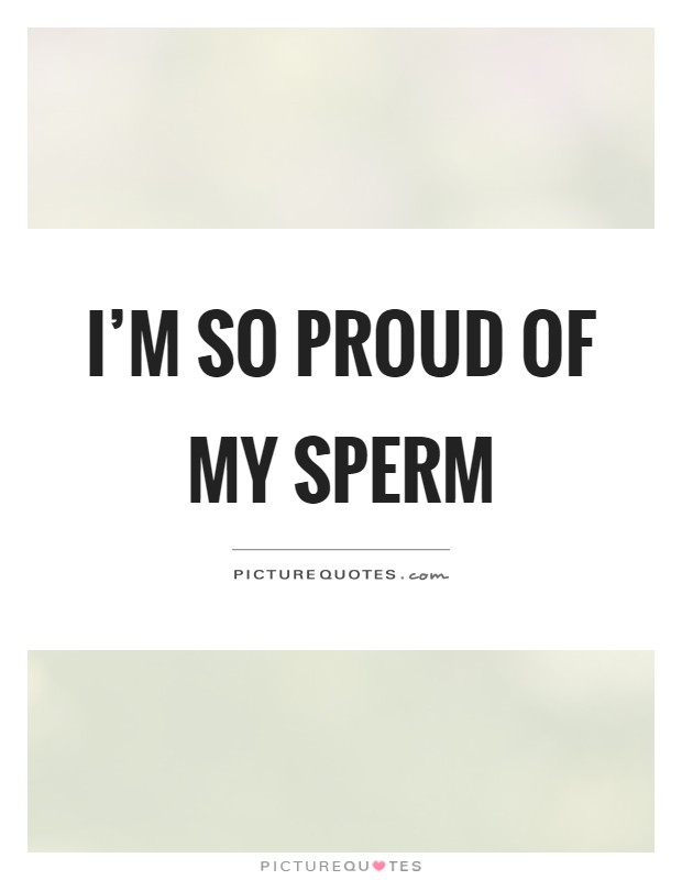 I'm so proud of my sperm Picture Quote #1