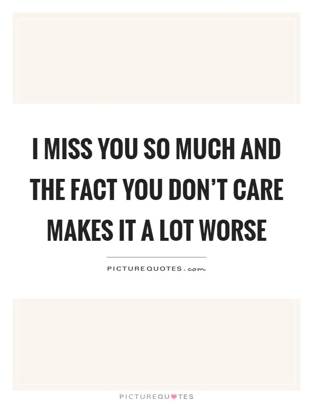 I miss you so much and the fact you don't care makes it a lot worse Picture Quote #1