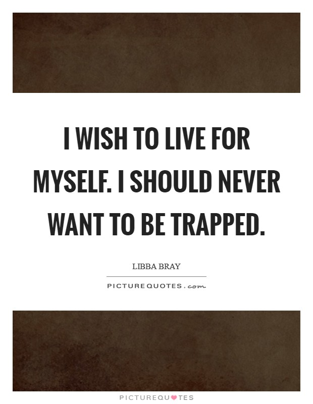 I wish to live for myself. I should never want to be trapped Picture Quote #1