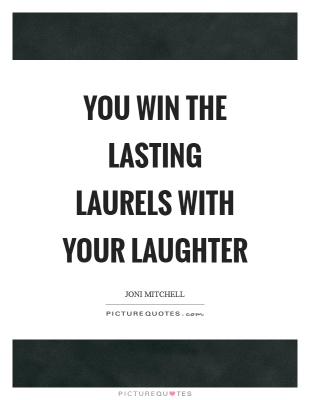 You win the lasting laurels with your laughter Picture Quote #1