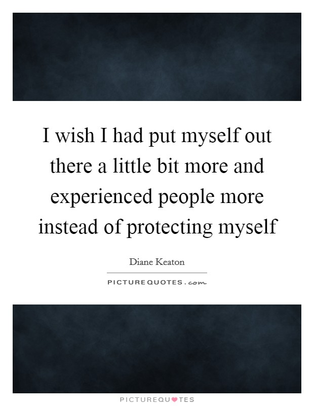 I wish I had put myself out there a little bit more and experienced people more instead of protecting myself Picture Quote #1