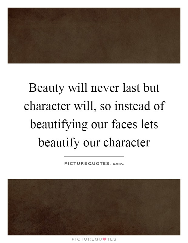 Beauty will never last but character will, so instead of beautifying our faces lets beautify our character Picture Quote #1