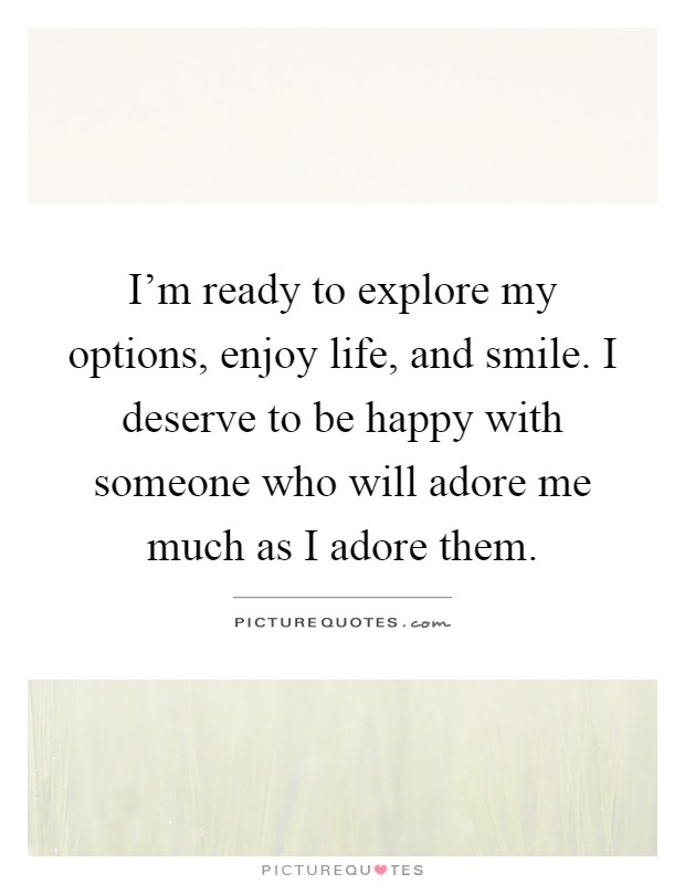I'm ready to explore my options, enjoy life, and smile. I deserve to be happy with someone who will adore me much as I adore them Picture Quote #1