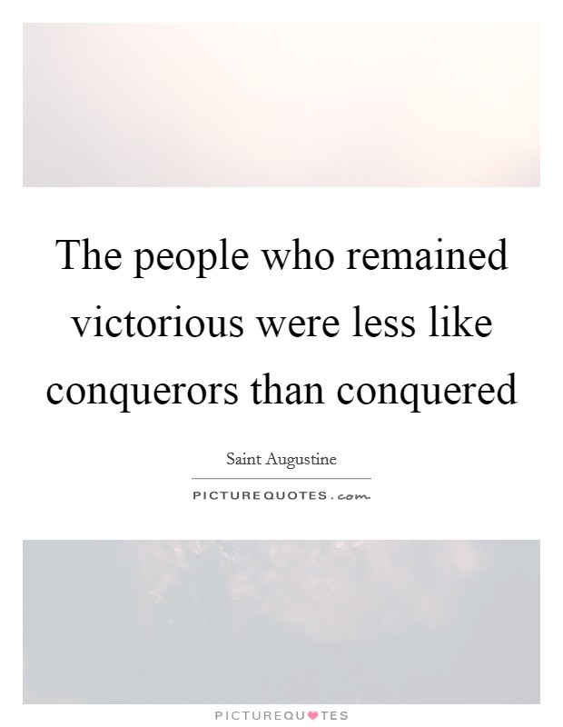 The people who remained victorious were less like conquerors than conquered Picture Quote #1