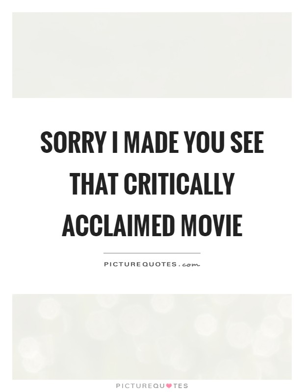 Sorry I made you see that critically acclaimed movie Picture Quote #1