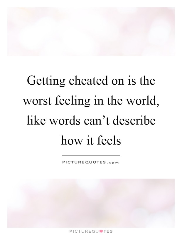 Getting cheated on is the worst feeling in the world, like words can't describe how it feels Picture Quote #1