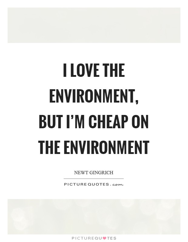 I love the environment, but I'm cheap on the environment Picture Quote #1