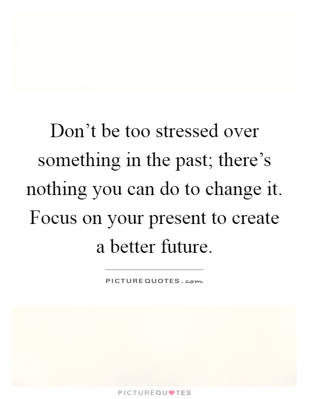 Don't be too stressed over something in the past; there's nothing you can do to change it. Focus on your present to create a better future Picture Quote #1