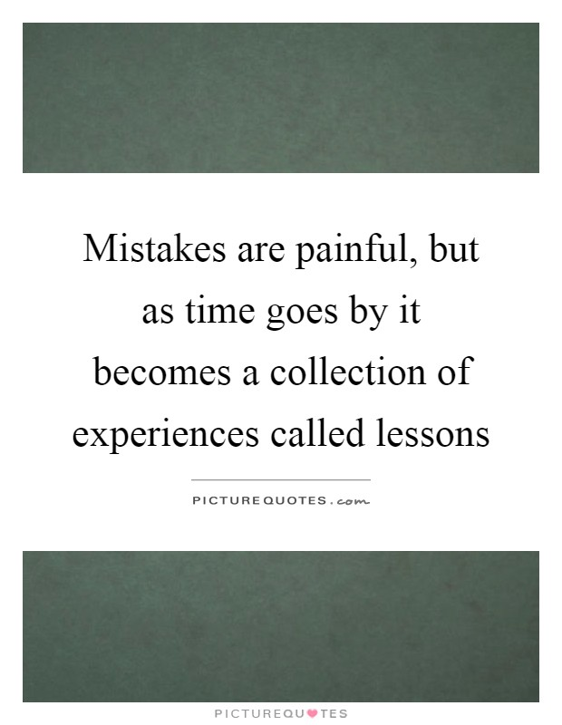 Mistakes are painful, but as time goes by it becomes a collection of experiences called lessons Picture Quote #1
