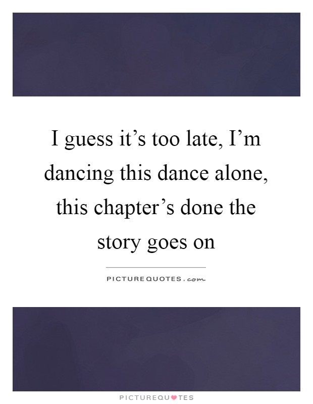 I guess it's too late, I'm dancing this dance alone, this chapter's done the story goes on Picture Quote #1