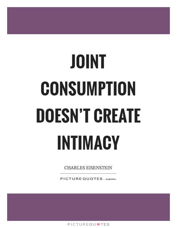 Joint consumption doesn't create intimacy Picture Quote #1