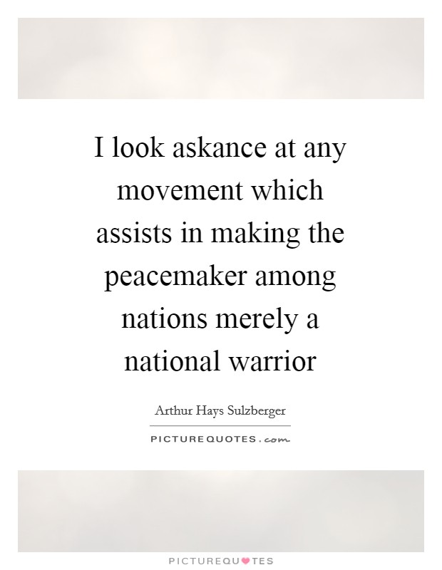 I look askance at any movement which assists in making the peacemaker among nations merely a national warrior Picture Quote #1