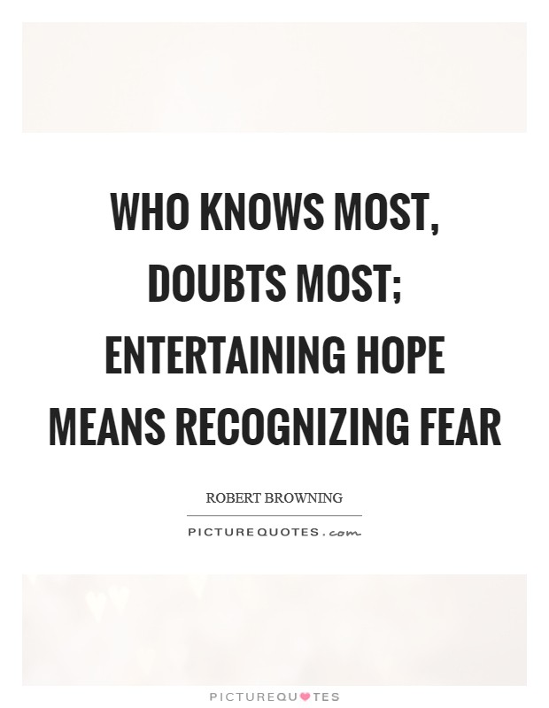 Who knows most, doubts most; entertaining hope means recognizing fear Picture Quote #1