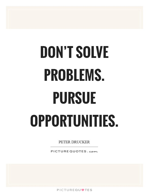 Don't solve problems. Pursue opportunities Picture Quote #1