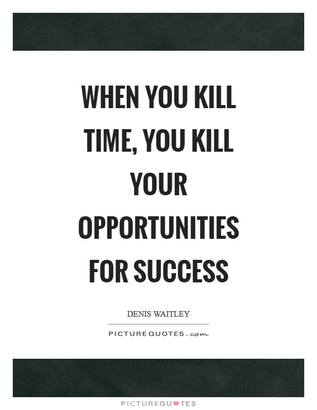 when you kill time you kill your opportunities for success