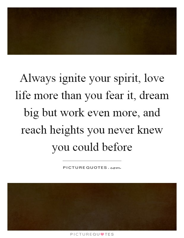 Always ignite your spirit, love life more than you fear it, dream big but work even more, and reach heights you never knew you could before Picture Quote #1
