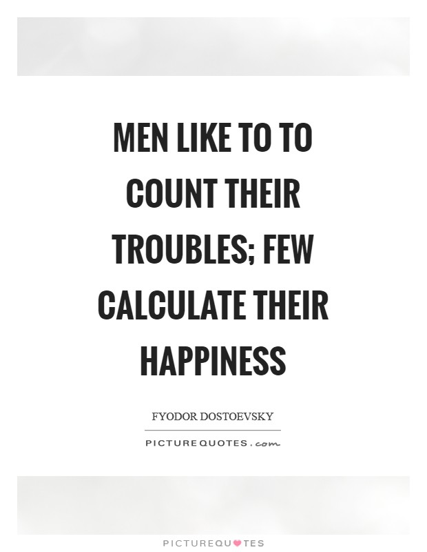 Men like to to count their troubles; few calculate their happiness Picture Quote #1