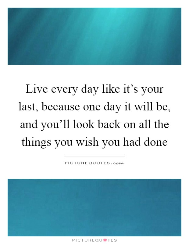 Live every day like it's your last, because one day it will be, and you'll look back on all the things you wish you had done Picture Quote #1