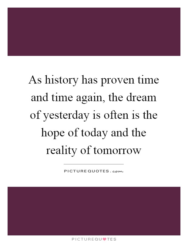 As history has proven time and time again, the dream of yesterday is often is the hope of today and the reality of tomorrow Picture Quote #1