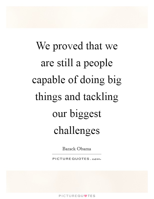 We proved that we are still a people capable of doing big things and tackling our biggest challenges Picture Quote #1