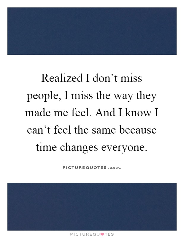 Realized I don't miss people, I miss the way they made me feel. And I know I can't feel the same because time changes everyone Picture Quote #1