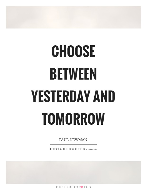 Choose between yesterday and tomorrow Picture Quote #1