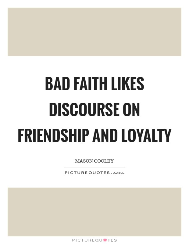 Bad faith likes discourse on friendship and loyalty Picture Quote #1