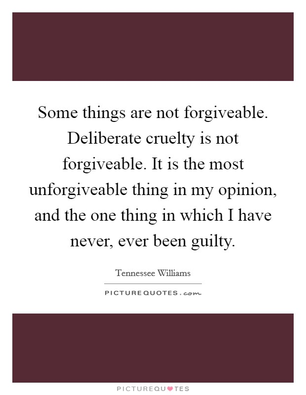 Some things are not forgiveable. Deliberate cruelty is not forgiveable. It is the most unforgiveable thing in my opinion, and the one thing in which I have never, ever been guilty Picture Quote #1