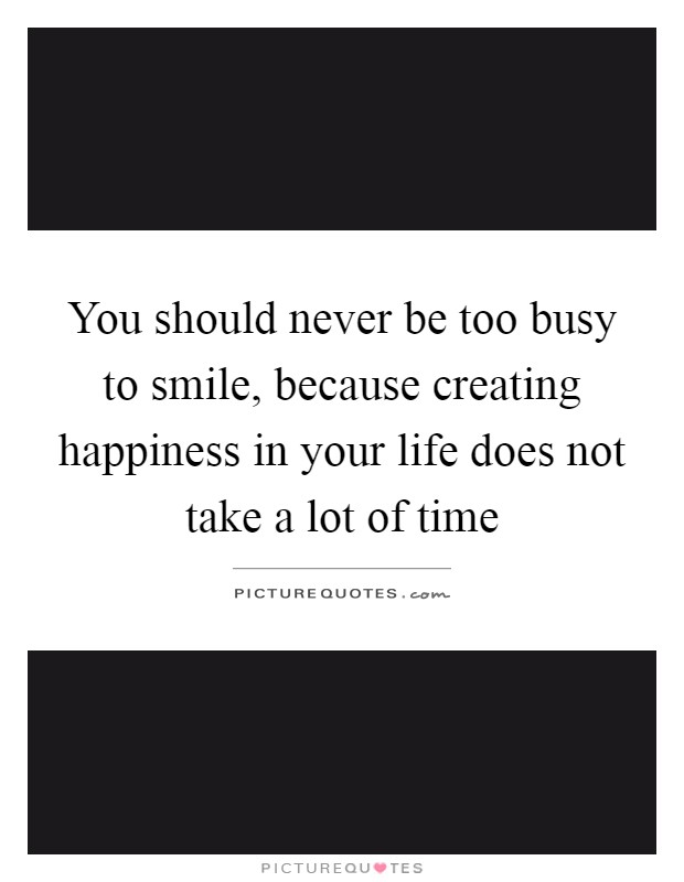 You should never be too busy to smile, because creating happiness in your life does not take a lot of time Picture Quote #1