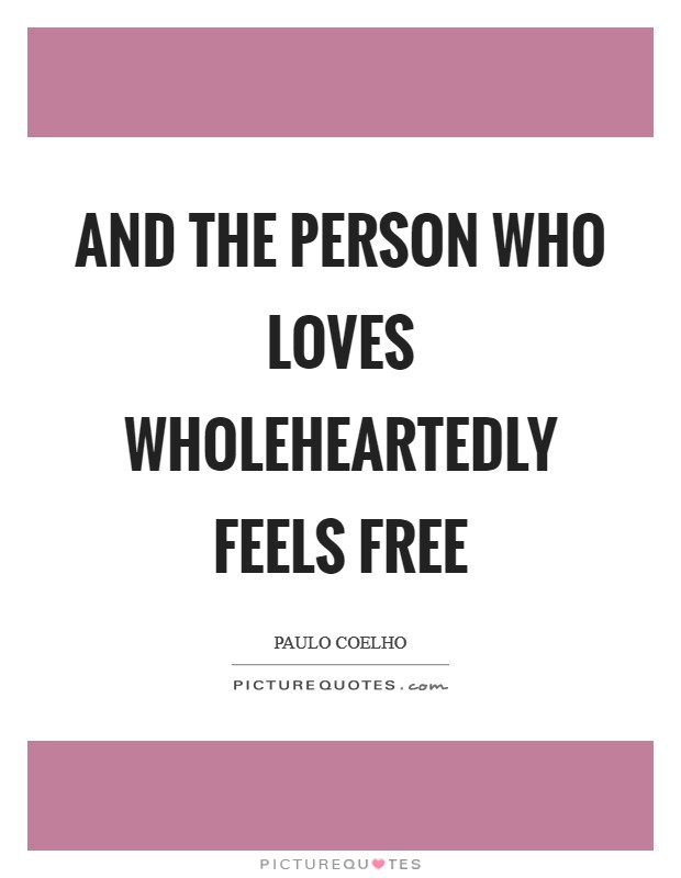 And the person who loves wholeheartedly feels free Picture Quote #1
