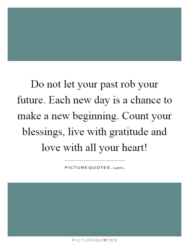 Do not let your past rob your future. Each new day is a chance to make a new beginning. Count your blessings, live with gratitude and love with all your heart! Picture Quote #1