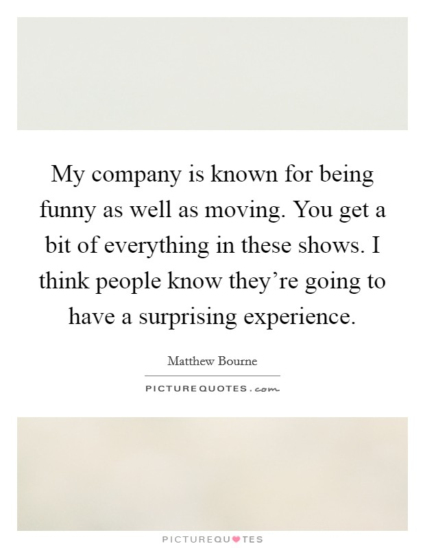 My company is known for being funny as well as moving. You get a bit of everything in these shows. I think people know they're going to have a surprising experience Picture Quote #1