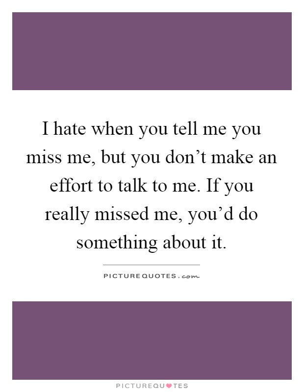 I hate when you tell me you miss me, but you don't make an effort to talk to me. If you really missed me, you'd do something about it Picture Quote #1