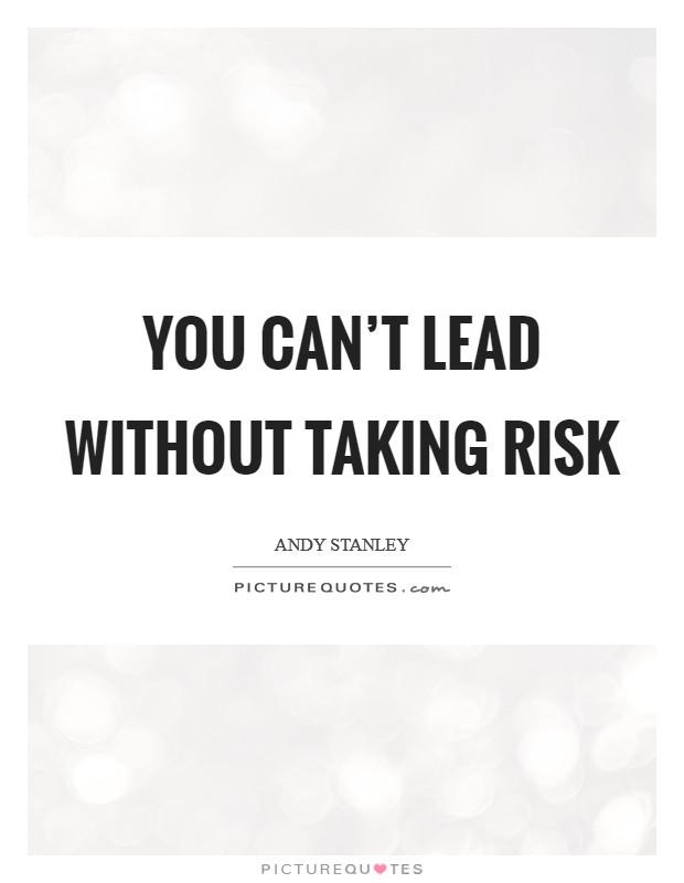 You can't lead without taking risk Picture Quote #1