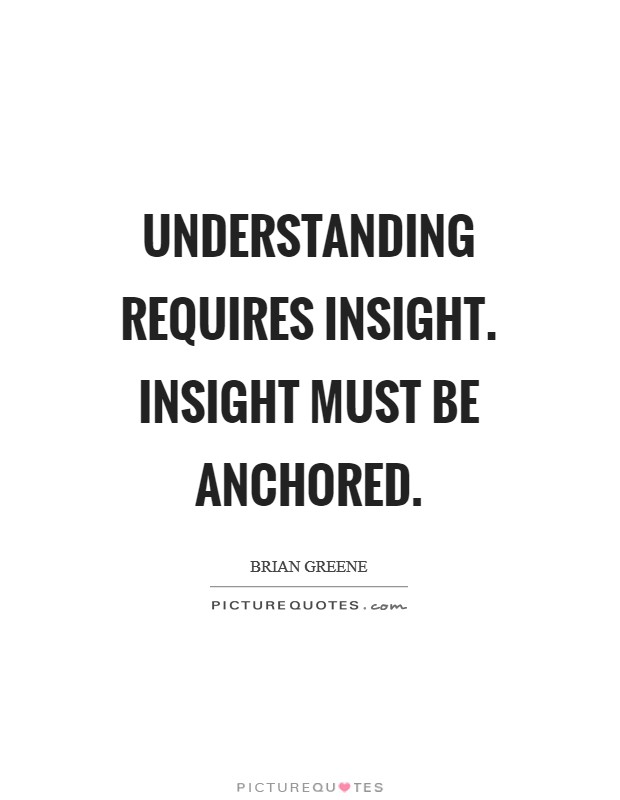 Understanding requires insight. Insight must be anchored Picture Quote #1