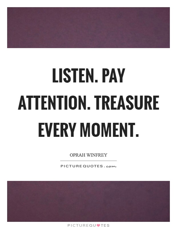 Listen. Pay attention. Treasure every moment Picture Quote #1