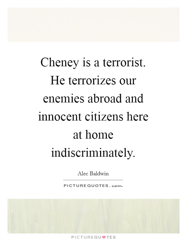 Cheney is a terrorist. He terrorizes our enemies abroad and innocent citizens here at home indiscriminately Picture Quote #1