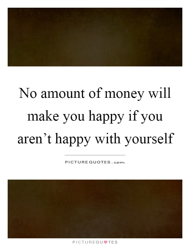 No amount of money will make you happy if you aren't happy with yourself Picture Quote #1