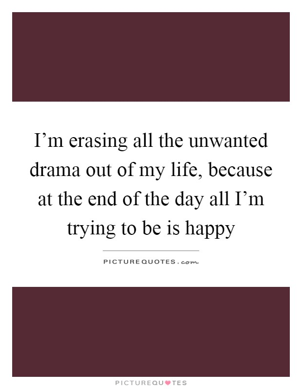 I'm erasing all the unwanted drama out of my life, because at the end of the day all I'm trying to be is happy Picture Quote #1