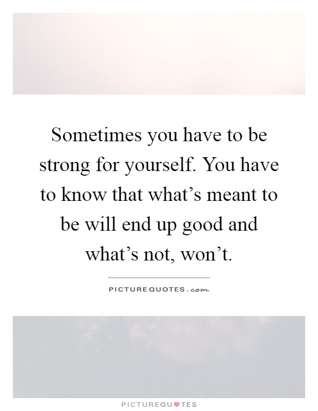 Sometimes you have to be strong for yourself. You have to know that what's meant to be will end up good and what's not, won't Picture Quote #1