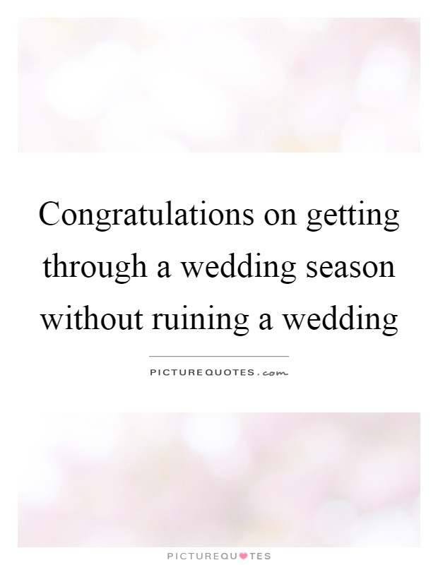 Congratulations on getting through a wedding season without ruining a wedding Picture Quote #1