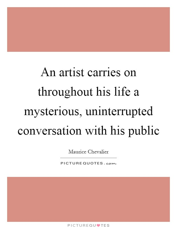 An artist carries on throughout his life a mysterious, uninterrupted conversation with his public Picture Quote #1