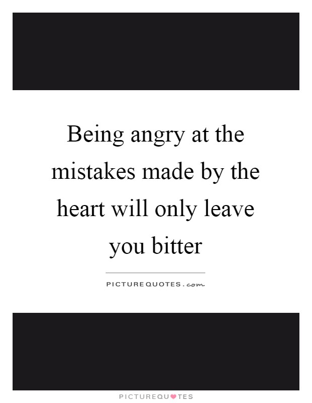 Being angry at the mistakes made by the heart will only leave you bitter Picture Quote #1