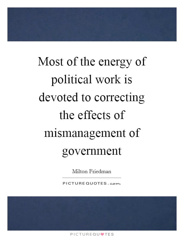 Most of the energy of political work is devoted to correcting the effects of mismanagement of government Picture Quote #1