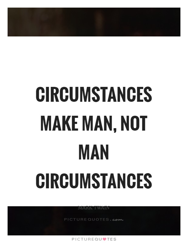 Circumstances make man, not man circumstances Picture Quote #1