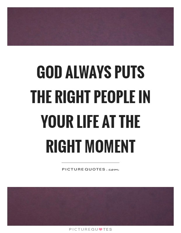 God always puts the right people in your life at the right moment Picture Quote #1