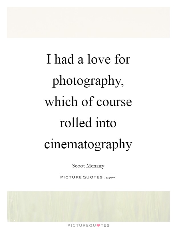 I had a love for photography, which of course rolled into cinematography Picture Quote #1